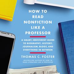How to Read Nonfiction Like a Professor: A Smart, Irreverent Guide to Biography, History, Journalism, Blogs, and Everything in Between Audiobook, by Thomas C. Foster