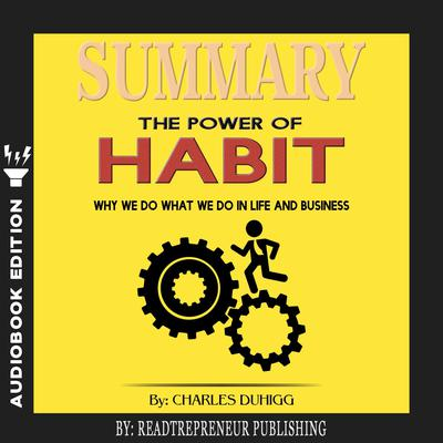 Summary of The Power of Habit: Why We Do What We Do in Life and Business by Charles Duhigg Audiobook, by Readtrepreneur Publishing