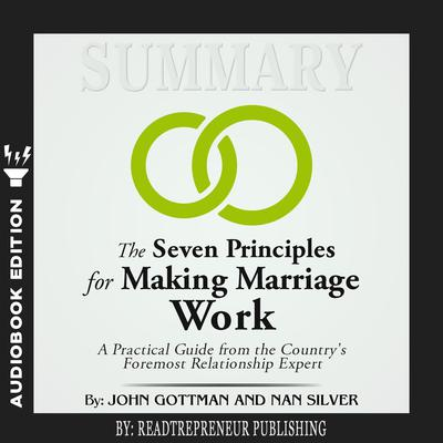 Summary of The Seven Principles for Making Marriage Work: A Practical Guide from the Countrys Foremost Relationship Expert by John Gottman Audiobook, by