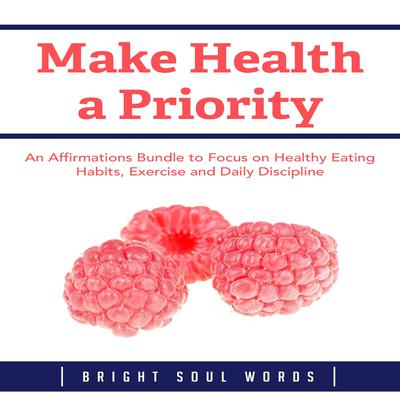 Make Health a Priority: An Affirmations Bundle to Focus on Healthy Eating Habits, Exercise and Daily Discipline Audiobook, by