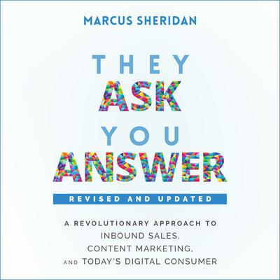They Ask, You Answer: A Revolutionary Approach to Inbound Sales, Content Marketing, and Todays Digital Consumer, Revised & Updated Audiobook, by
