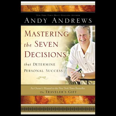 Mastering the Seven Decisions that Determine Personal Success: An Owners Manual to the New York Times Bestseller The Travelers Gift Audiobook, by