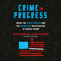 Crime in Progress: Inside the Steele Dossier and the Fusion GPS Investigation of Donald Trump Audiobook, by Glenn Simpson, Peter Fritsch