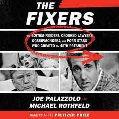 The Fixers: The Bottom-Feeders, Crooked Lawyers, Gossipmongers, and Porn Stars Who Created the 45th President Audiobook, by Joe Palazzolo, Michael Rothfeld