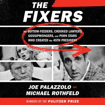 The Fixers: The Bottom-Feeders, Crooked Lawyers, Gossipmongers, and Porn Stars Who Created the 45th President Audiobook, by
