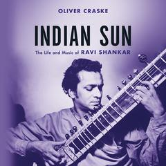 Indian Sun: The Life and Music of Ravi Shankar Audiobook, by Oliver Craske