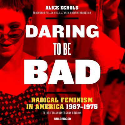 Daring to Be Bad, Thirtieth Anniversary Edition: Radical Feminism in America, 1967–1975 Audiobook, by Alice Echols