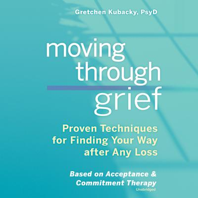 Moving through Grief: Proven Techniques for Finding Your Way after Any Loss Audiobook, by Gretchen Kubacky