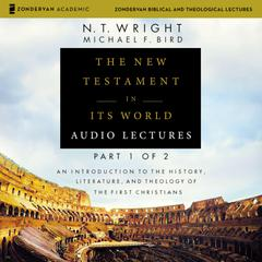 The New Testament in Its World: Audio Lectures, Part 1 of 2: An Introduction to the History, Literature, and Theology of the First Christians Audiobook, by Michael F. Bird, N. T. Wright