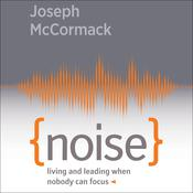 Noise: Living and Leading When Nobody Can Focus Audiobook, by Joseph McCormack