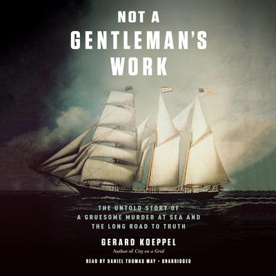 Not a Gentleman's Work: The Untold Story of a Gruesome Murder at Sea and the Long Road to Truth Audiobook, by Gerard Koeppel