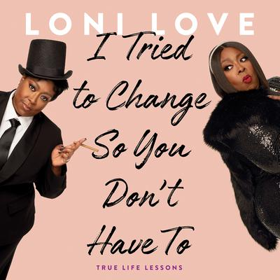 I Tried to Change So You Dont Have To: True Life Lessons Audiobook, by Loni Love