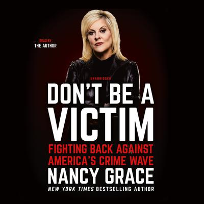 Don't Be a Victim: Fighting Back Against Americas Crime Wave Audiobook, by Nancy Grace
