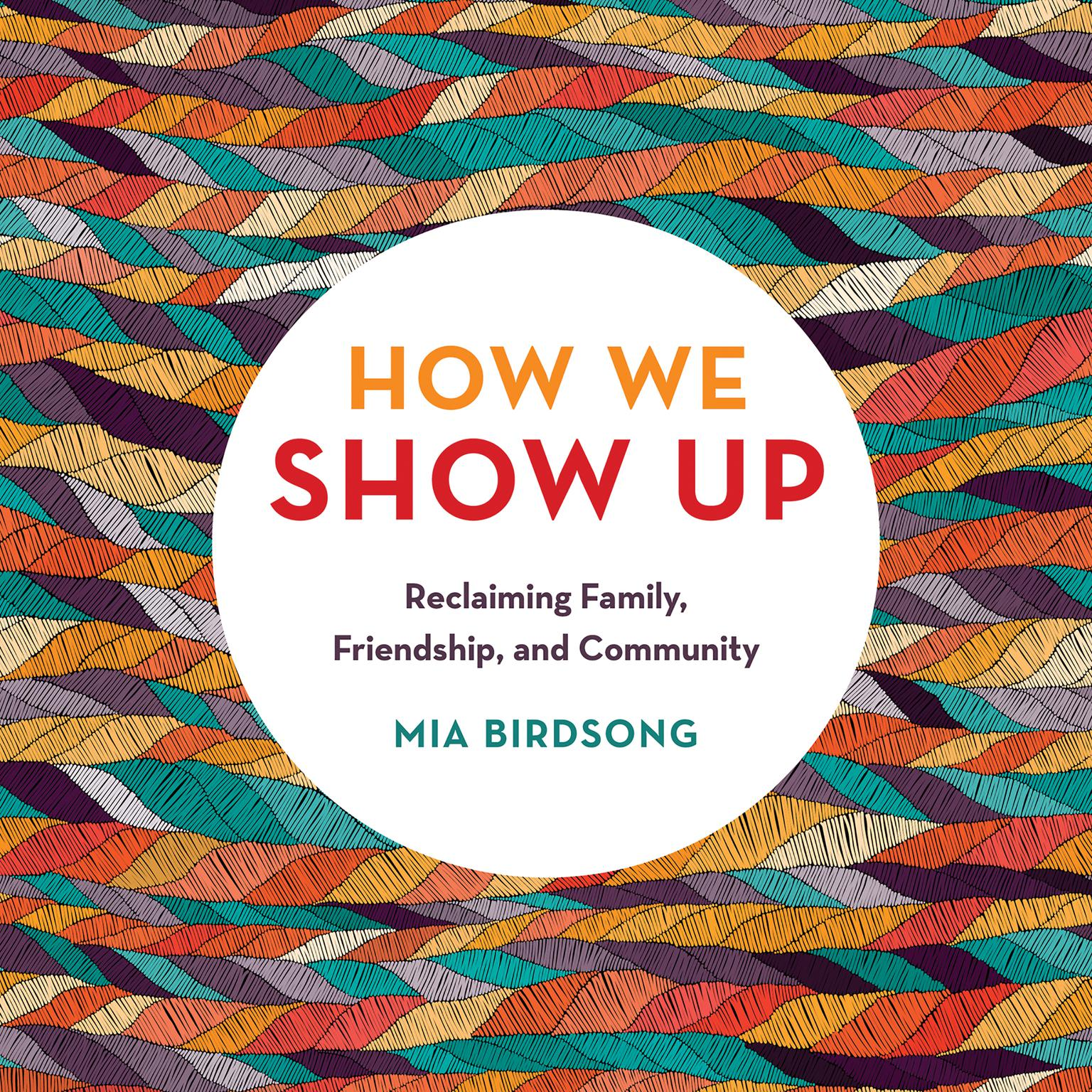 How We Show Up: Reclaiming Family, Friendship, and Community Audiobook, by Mia Birdsong