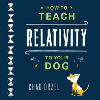 How to Teach Relativity to Your Dog Audiobook, by Chad Orzel