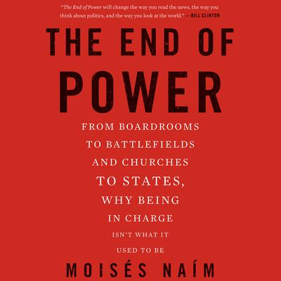 The End of Power: From Boardrooms to Battlefields and Churches to States, Why Being In Charge Isnt What It Used to Be Audiobook, by