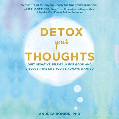 Detox Your Thoughts: Quit Negative Self-Talk for Good and Discover the Life Youve Always Wanted Audiobook, by Andrea Bonior