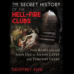 The Secret History of the Hell-Fire Clubs: From Rabelais and John Dee to Anton LaVey and Timothy Leary Audiobook, by Geoffrey Ashe