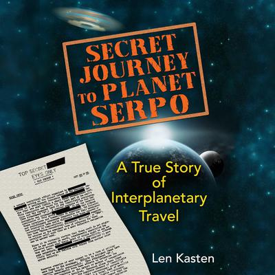 Secret Journey to Planet Serpo: A True Story of Interplanetary Travel Audiobook, by Len Kasten