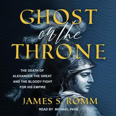 Ghost on the Throne: The Death of Alexander the Great and the Bloody Fight for His Empire Audiobook, by James S. Romm