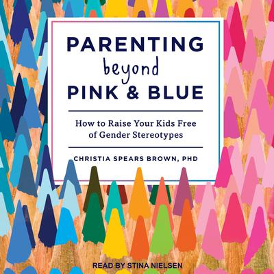 Parenting Beyond Pink & Blue: How to Raise Your Kids Free of Gender Stereotypes Audiobook, by Christia Spears Brown