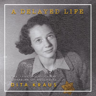 A Delayed Life: The True Story of the Librarian of Auschwitz Audiobook, by Dita Kraus