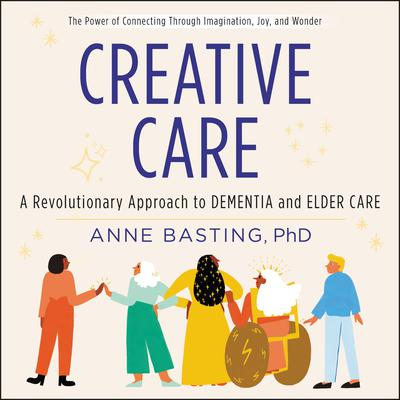 Creative Care: A Revolutionary Approach to Dementia and Elder Care Audiobook, by Anne Basting