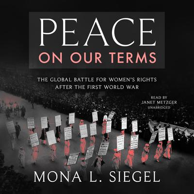 Peace on Our Terms: The Global Battle for Women's Rights After the First World War Audiobook, by Mona L. Siegel