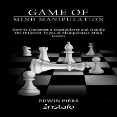 Game of Mind Manipulation: How to Outsmart a Manipulator and Handle the Different Types of Manipulative Mind Games Audiobook, by Edwin Piers, Instafo