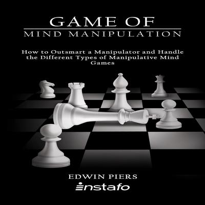 Game of Mind Manipulation: How to Outsmart a Manipulator and Handle the Different Types of Manipulative Mind Games Audiobook, by Instafo