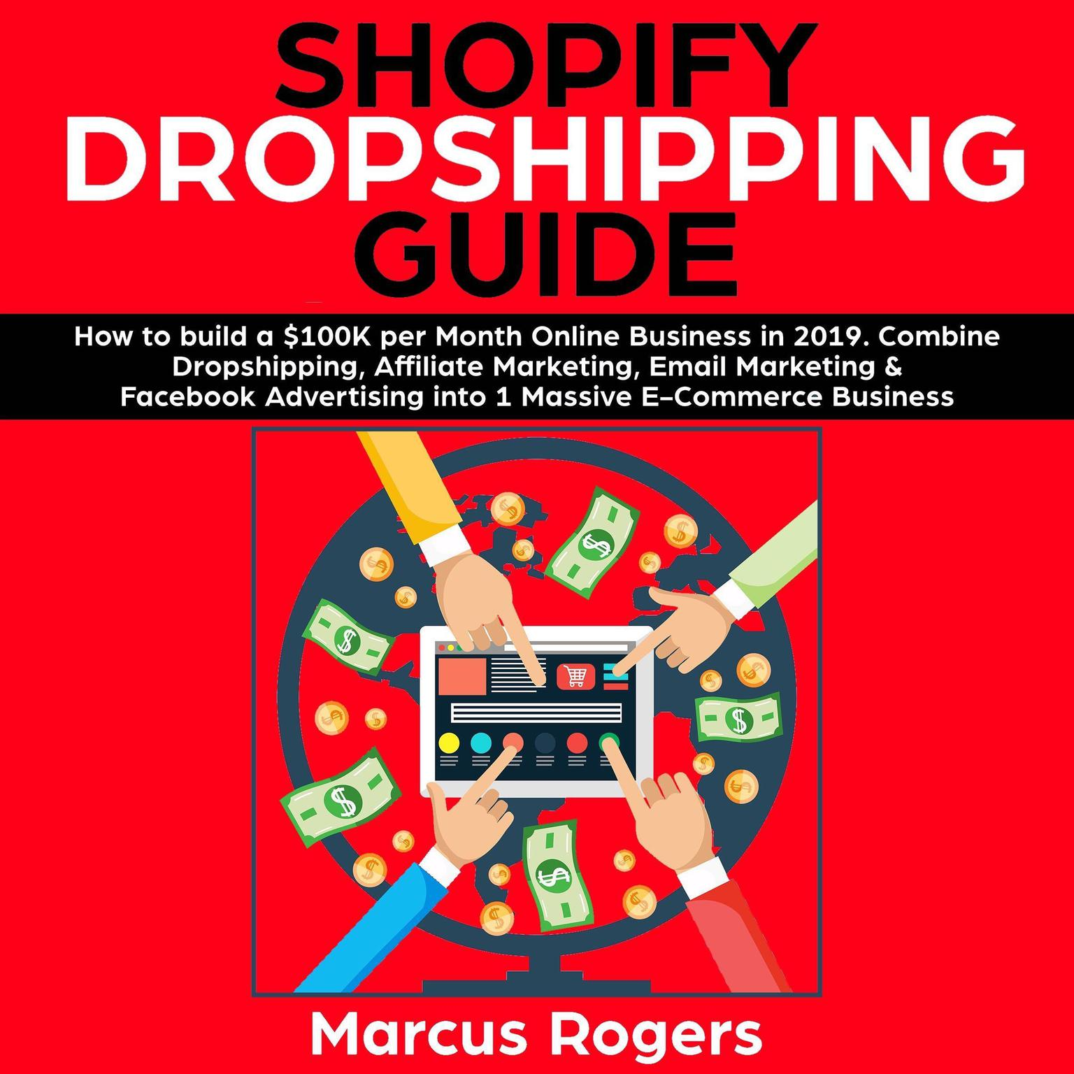 Printable Shopify Dropshipping Guide: How to build a $100K per Month Online Business in 2019. Combine Dropshipping, Affiliate Marketing, Email Marketing & Facebook Advertising into 1 Massive E-Commerce Business: How to build a $100K per Month Online Business in 2019. Combine Dropshipping, Affiliate Marketing, Email Marketing & Facebook Advertising into 1 Massive E-Commerce Business Audiobook Cover Art