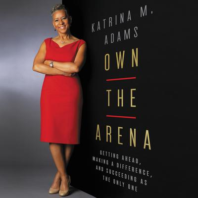 Own the Arena: Getting Ahead, Making a Difference, and Succeeding as the Only One Audiobook, by