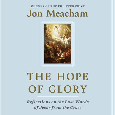 The Hope of Glory: Reflections on the Last Words of Jesus from the Cross Audiobook, by Jon Meacham