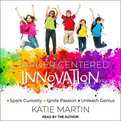 Learner-Centered Innovation: Spark Curiosity, Ignite Passion and Unleash Genius Audiobook, by Katie Martin