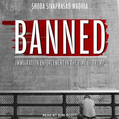 Banned: Immigration Enforcement in the Time of Trump Audiobook, by Shoba Sivaprasad Wadhia