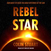 Rebel Star: Our Quest to Solve the Great Mysteries of the Sun Audiobook, by Colin Stuart