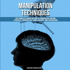Manipulation Techniques: The Complete Guide On How To Manipulate Anyone Ethically Through NLP, Mind Control And Persuasion Audiobook, by Edward Konovalov