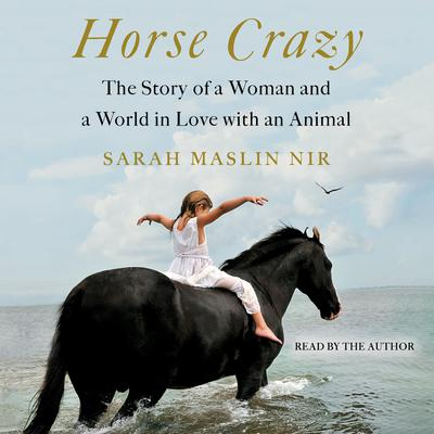 Horse Crazy: The Story of a Woman and a World in Love with an Animal Audiobook, by Sarah Maslin Nir