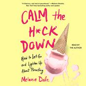 Calm the H*ck Down: How to Let Go and Lighten Up About Parenting Audiobook, by Melanie Dale
