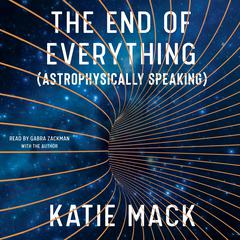 The End of Everything: (Astrophysically Speaking) Audiobook, by Katie Mack