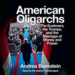 American Oligarchs: The Kushners, the Trumps, and the Marriage of Money and Power Audiobook, by Andrea Bernstein