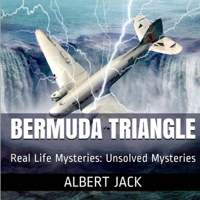 The Bermuda Triangle: Real Life Mysteries: Unsolved Mysteries Audiobook, by Albert Jack