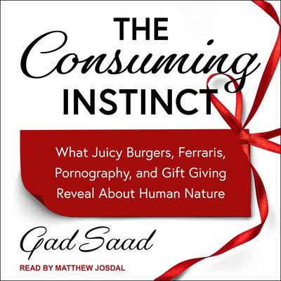 The Consuming Instinct: What Juicy Burgers, Ferraris, Pornography, and Gift Giving Reveal About Human Nature Audiobook, by