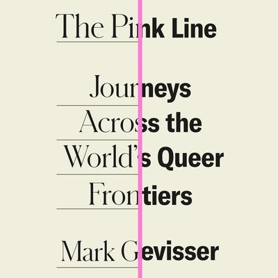 The Pink Line: Journeys Across the Worlds Queer Frontiers Audiobook, by Mark Gevisser