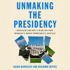 Unmaking the Presidency: Donald Trumps War on the Worlds Most Powerful Office Audiobook, by Benjamin Wittes, Susan Hennessey