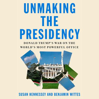 Unmaking the Presidency: Donald Trumps War on the Worlds Most Powerful Office Audiobook, by Benjamin Wittes