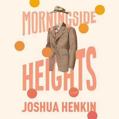 Morningside Heights: A Novel Audiobook, by Joshua Henkin