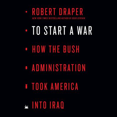 To Start a War: How the Bush Administration Took America into Iraq Audiobook, by