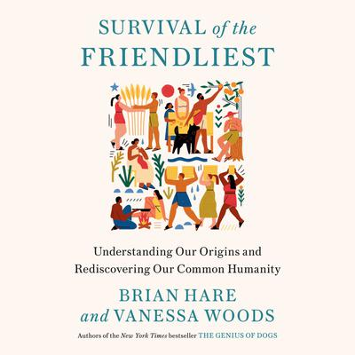 Survival of the Friendliest: Understanding Our Origins and Rediscovering Our Common Humanity Audiobook, by Brian Hare