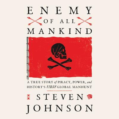Enemy of All Mankind: A True Story of Piracy, Power, and Historys First Global Manhunt Audiobook, by Steven Johnson